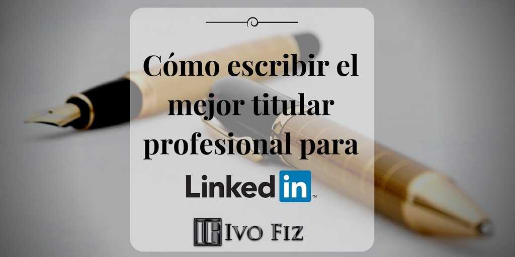 Cómo escribir el titular profesional de LinkedIn